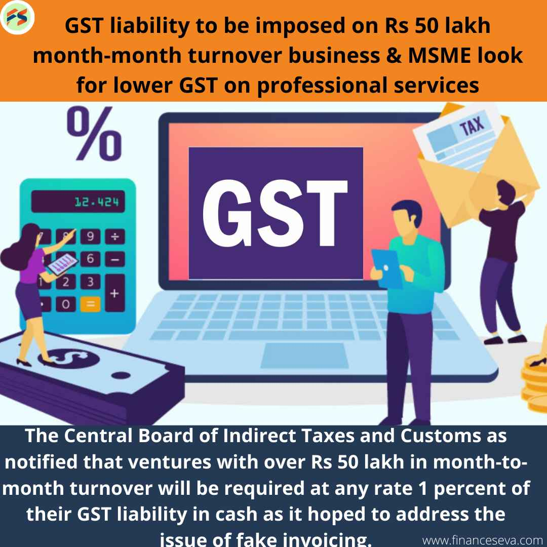 GST liability to be imposed on Rs 50 lakh month-month turnover business & MSME look for lower GST on professional services