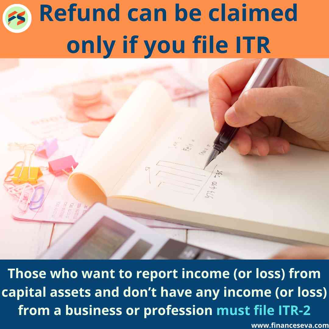 Refund can only be claimed if you file the ITR